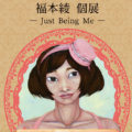 福本綾 個展 −Just Being Me−